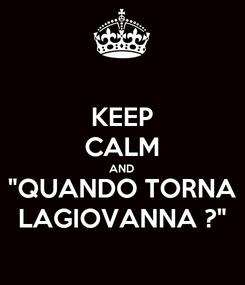 """Poster: KEEP CALM AND """"QUANDO TORNA LAGIOVANNA ?"""""""