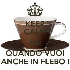Poster: KEEP CALM AND QUANDO VUOI ANCHE IN FLEBO !