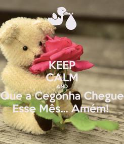 Poster: KEEP CALM AND Que a Cegonha Chegue Esse Mês... Amém!