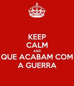 Poster: KEEP CALM AND QUE ACABAM COM A GUERRA