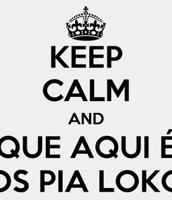 Poster: KEEP CALM AND QUE AQUI É OS PIA LOKO