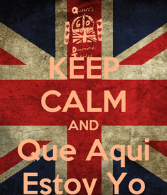 Poster: KEEP CALM AND Que Aqui Estoy Yo