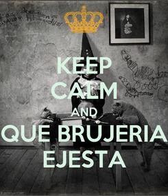 Poster: KEEP CALM AND QUE BRUJERIA EJESTA