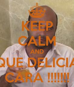 Poster: KEEP CALM AND QUE DELICIA CARA !!!!!!!