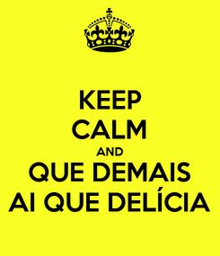 Poster: KEEP CALM AND QUE DEMAIS AI QUE DELÍCIA