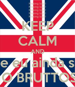 Poster: KEEP CALM AND que eu ainda sou  O BRUTTOS