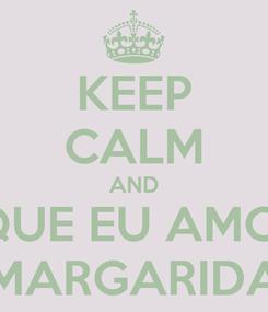 Poster: KEEP CALM AND QUE EU AMO  MARGARIDA