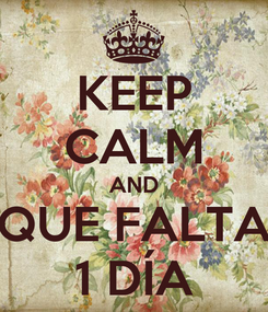 Poster: KEEP CALM AND QUE FALTA 1 DÍA