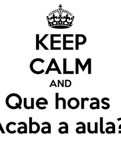 Poster: KEEP CALM AND Que horas  Acaba a aula?