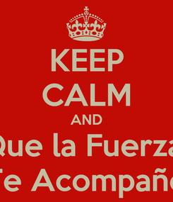 Poster: KEEP CALM AND Que la Fuerza  Te Acompañe