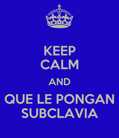 Poster: KEEP CALM AND QUE LE PONGAN SUBCLAVIA