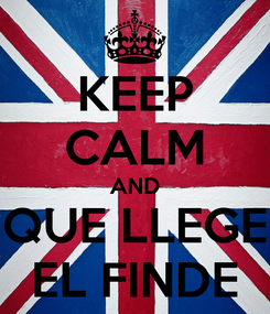 Poster: KEEP CALM AND QUE LLEGE EL FINDE