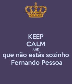 Poster: KEEP CALM AND que não estás sozinho  Fernando Pessoa