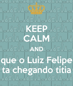 Poster: KEEP CALM AND que o Luiz Felipe ta chegando titia