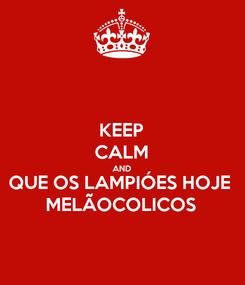 Poster: KEEP CALM AND QUE OS LAMPIÓES HOJE MELÃOCOLICOS