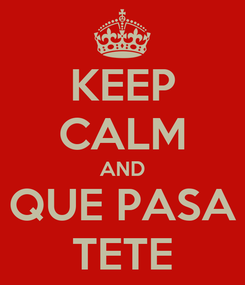 Poster: KEEP CALM AND QUE PASA TETE