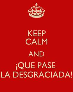 Poster: KEEP CALM AND ¡QUE PASE  LA DESGRACIADA!
