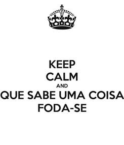 Poster: KEEP CALM AND QUE SABE UMA COISA FODA-SE