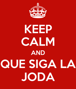 Poster: KEEP CALM AND QUE SIGA LA JODA