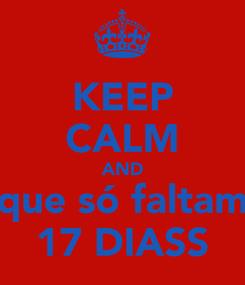 Poster: KEEP CALM AND que só faltam 17 DIASS