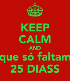 Poster: KEEP CALM AND que só faltam 25 DIASS