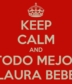 Poster: KEEP CALM AND QUE TODO MEJORARA LAURA BEBE