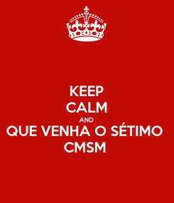 Poster: KEEP CALM AND QUE VENHA O SÉTIMO  CMSM