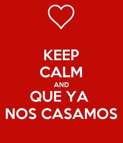 Poster: KEEP CALM AND QUE YA  NOS CASAMOS