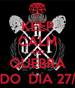 Poster: KEEP CALM AND QUEBRA TUDO  DIA 27/04