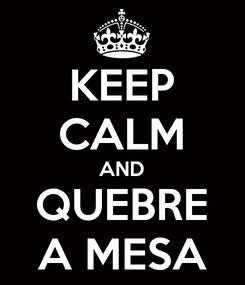 Poster: KEEP CALM AND QUEBRE A MESA