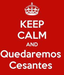 Poster: KEEP CALM AND Quedaremos  Cesantes