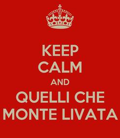 Poster: KEEP CALM AND QUELLI CHE MONTE LIVATA