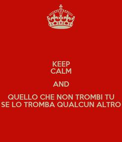 Poster: KEEP CALM AND QUELLO CHE NON TROMBI TU SE LO TROMBA QUALCUN ALTRO