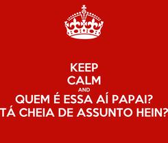 Poster: KEEP CALM AND QUEM É ESSA AÍ PAPAI? TÁ CHEIA DE ASSUNTO HEIN?