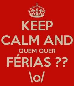 Poster: KEEP CALM AND QUEM QUER FÉRIAS ?? \o/