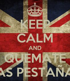 Poster: KEEP CALM AND QUEMATE LAS PESTAÑAS