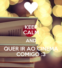 Poster: KEEP CALM AND QUER IR AO CINEMA COMIGO :3