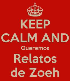 Poster: KEEP CALM AND Queremos Relatos de Zoeh