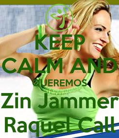 Poster: KEEP CALM AND QUEREMOS Zin Jammer Raquel Call