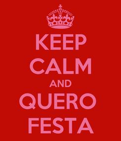 Poster: KEEP CALM AND QUERO  FESTA