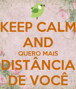 Poster: KEEP CALM AND QUERO MAIS DISTÂNCIA DE VOCÊ