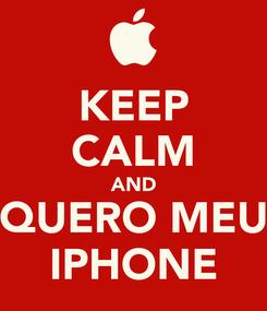 Poster: KEEP CALM AND QUERO MEU IPHONE