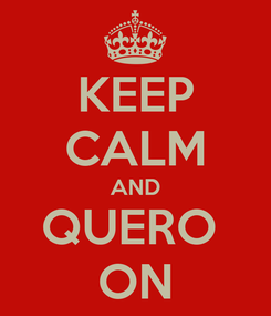 Poster: KEEP CALM AND QUERO  ON