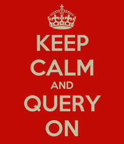 Poster: KEEP CALM AND QUERY ON