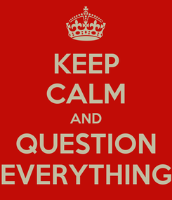 Poster: KEEP CALM AND QUESTION EVERYTHING