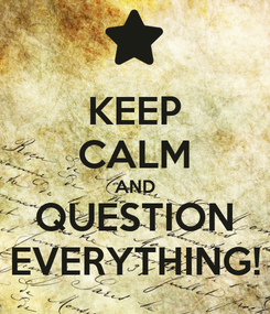 Poster: KEEP CALM AND QUESTION EVERYTHING!