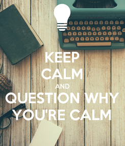 Poster: KEEP CALM AND QUESTION WHY YOU'RE CALM