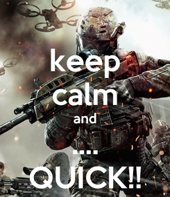 Poster: keep calm and .... QUICK!!