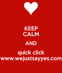 Poster: KEEP CALM AND quick click www.wejustsayyes.com