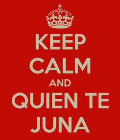 Poster: KEEP CALM AND QUIEN TE JUNA